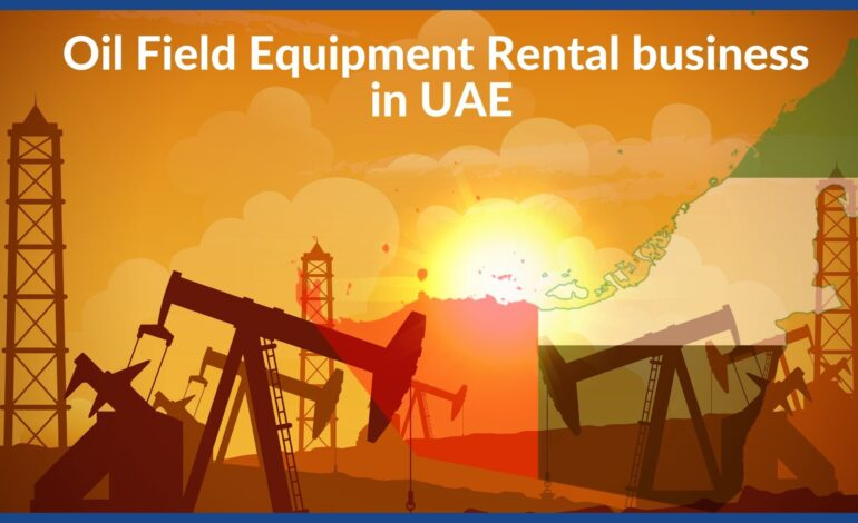How to Start an Oil Field Equipment Rental business in UAE
